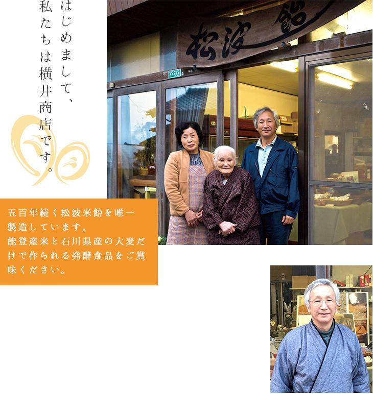 はじめまして、私たちは横井商店です。五百年続く松波米飴を唯一製造しています。能登産のお米と石川県産の大麦だけで作られる発酵食品をご賞味ください。